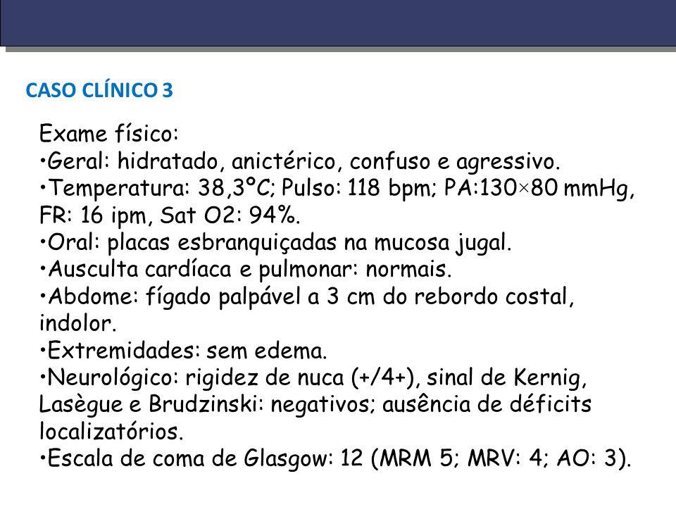 CASO CLÍNICO 3 Exame físico: Geral: hidratado, anictérico, confuso e agressivo.