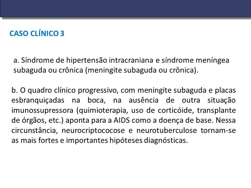 CASO CLÍNICO 3 a. Síndrome de hipertensão intracraniana e síndrome meníngea subaguda ou crônica (meningite subaguda ou crônica).