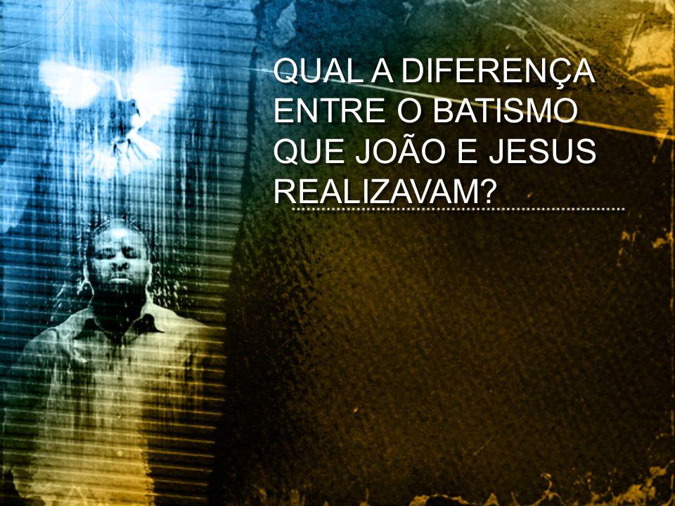 QUAL A DIFERENÇA ENTRE O BATISMO QUE JOÃO E JESUS REALIZAVAM