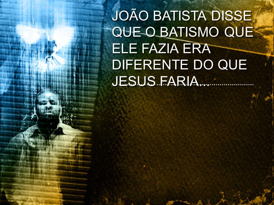 JOÃO BATISTA DISSE QUE O BATISMO QUE ELE FAZIA ERA DIFERENTE DO QUE JESUS FARIA...