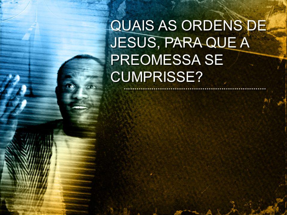 QUAIS AS ORDENS DE JESUS, PARA QUE A PREOMESSA SE CUMPRISSE