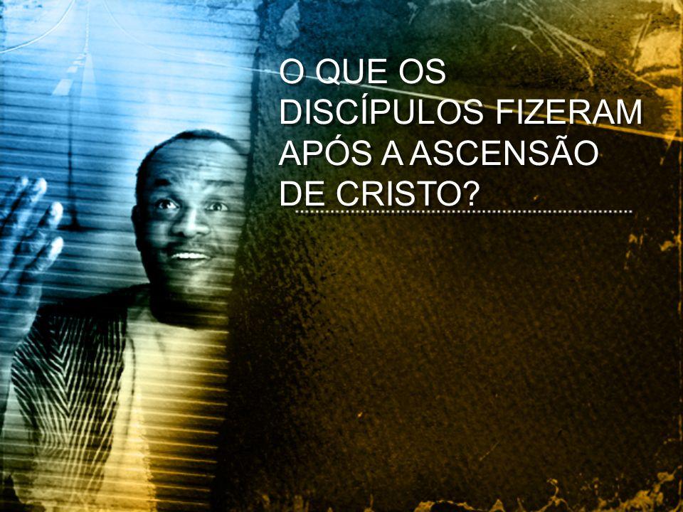 O QUE OS DISCÍPULOS FIZERAM APÓS A ASCENSÃO DE CRISTO