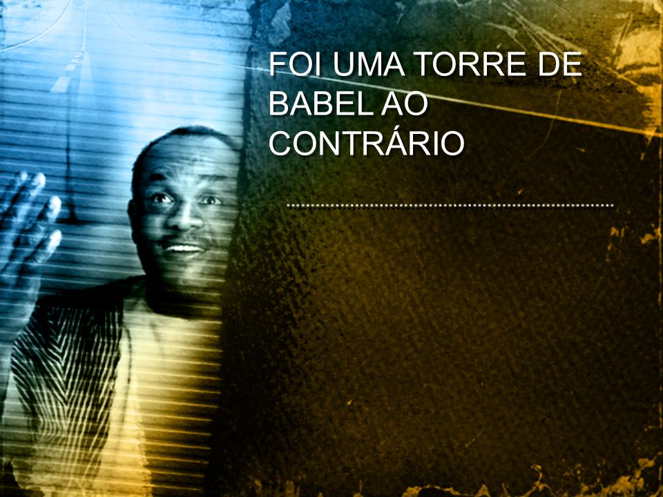 FOI UMA TORRE DE BABEL AO CONTRÁRIO