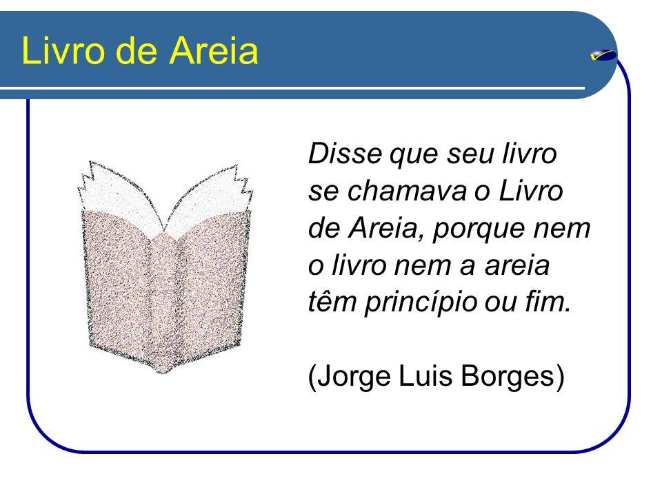 Livro de Areia Disse que seu livro se chamava o Livro de Areia, porque nem o livro nem a areia têm princípio ou fim.