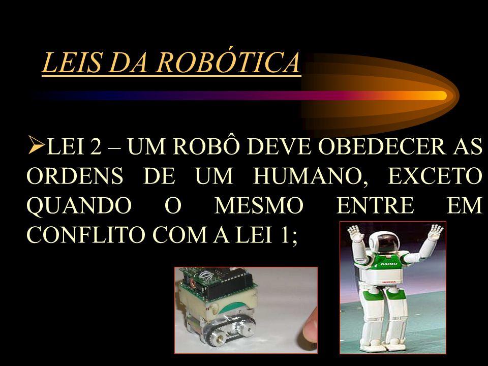 LEIS DA ROBÓTICA LEI 2 – UM ROBÔ DEVE OBEDECER AS ORDENS DE UM HUMANO, EXCETO QUANDO O MESMO ENTRE EM CONFLITO COM A LEI 1;