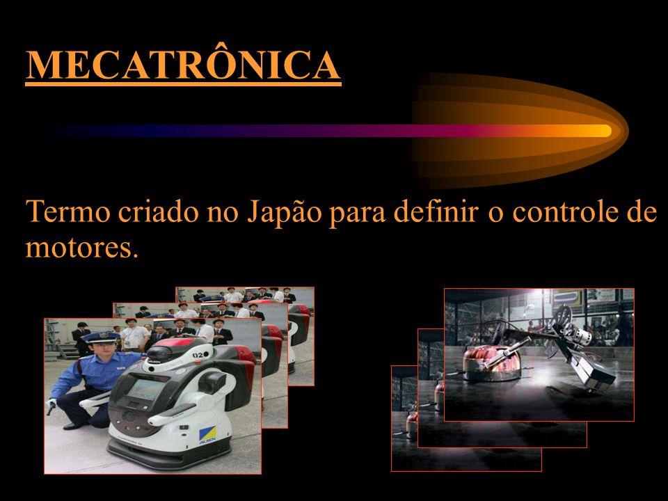 MECATRÔNICA Termo criado no Japão para definir o controle de motores.