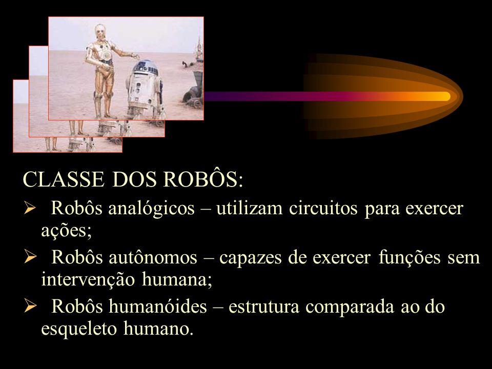 CLASSE DOS ROBÔS: Robôs analógicos – utilizam circuitos para exercer ações; Robôs autônomos – capazes de exercer funções sem intervenção humana;