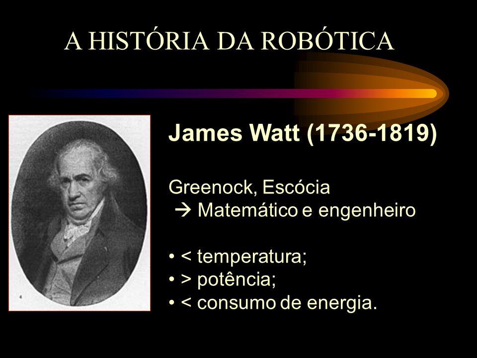 A HISTÓRIA DA ROBÓTICA James Watt (1736-1819) Greenock, Escócia