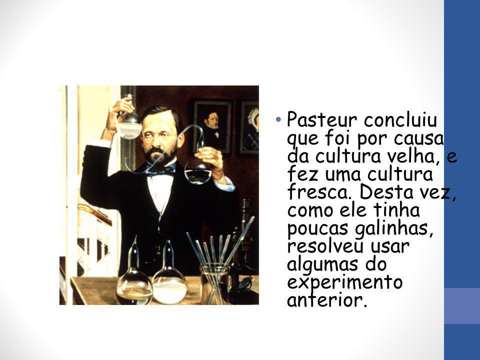 Pasteur concluiu que foi por causa da cultura velha, e fez uma cultura fresca.