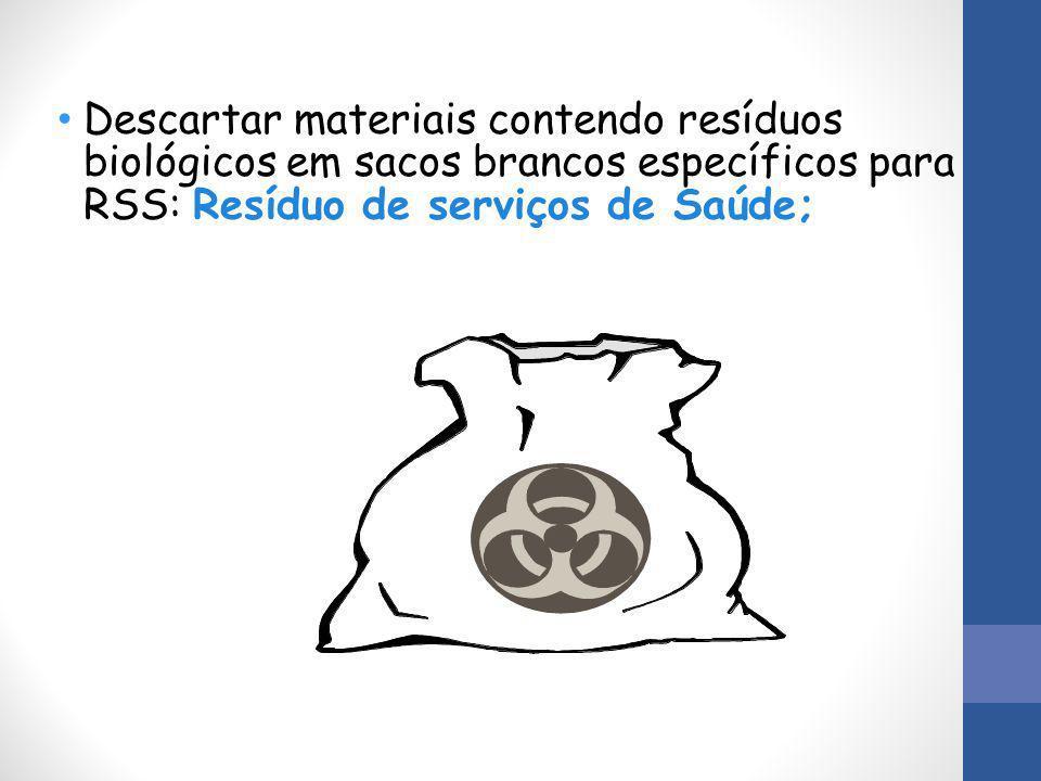 Descartar materiais contendo resíduos biológicos em sacos brancos específicos para RSS: Resíduo de serviços de Saúde;