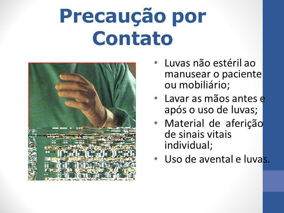Precaução por Contato Luvas não estéril ao manusear o paciente ou mobiliário; Lavar as mãos antes e após o uso de luvas;