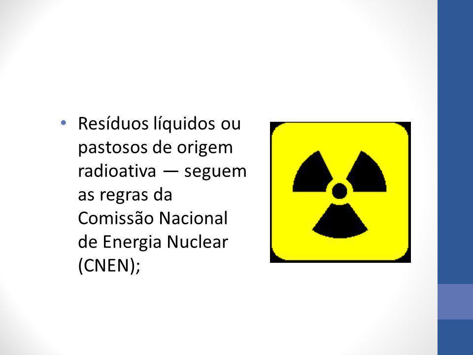 Resíduos líquidos ou pastosos de origem radioativa — seguem as regras da Comissão Nacional de Energia Nuclear (CNEN);