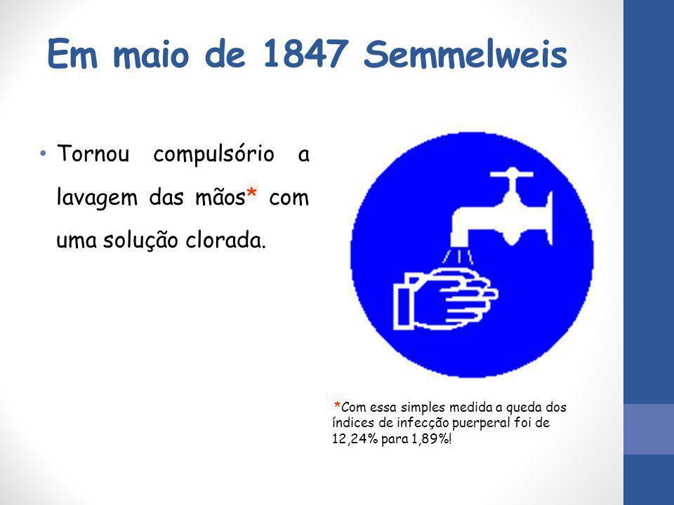 Em maio de 1847 Semmelweis Tornou compulsório a lavagem das mãos* com uma solução clorada.
