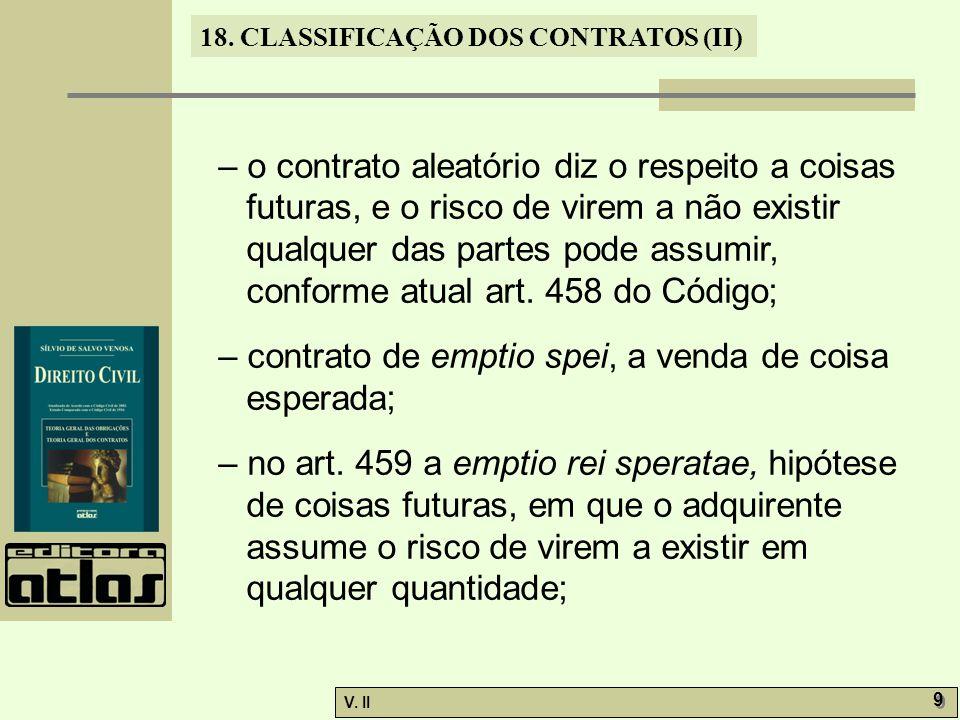 – o contrato aleatório diz o respeito a coisas futuras, e o risco de virem a não existir qualquer das partes pode assumir, conforme atual art. 458 do Código;