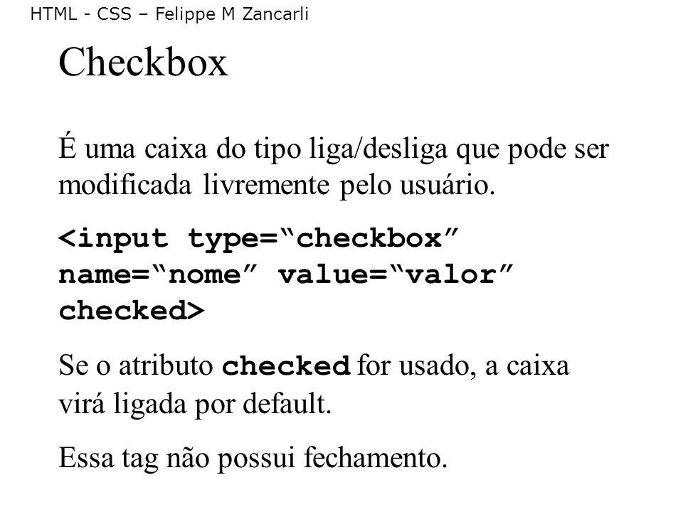 Checkbox É uma caixa do tipo liga/desliga que pode ser modificada livremente pelo usuário. <input type= checkbox name= nome value= valor checked>