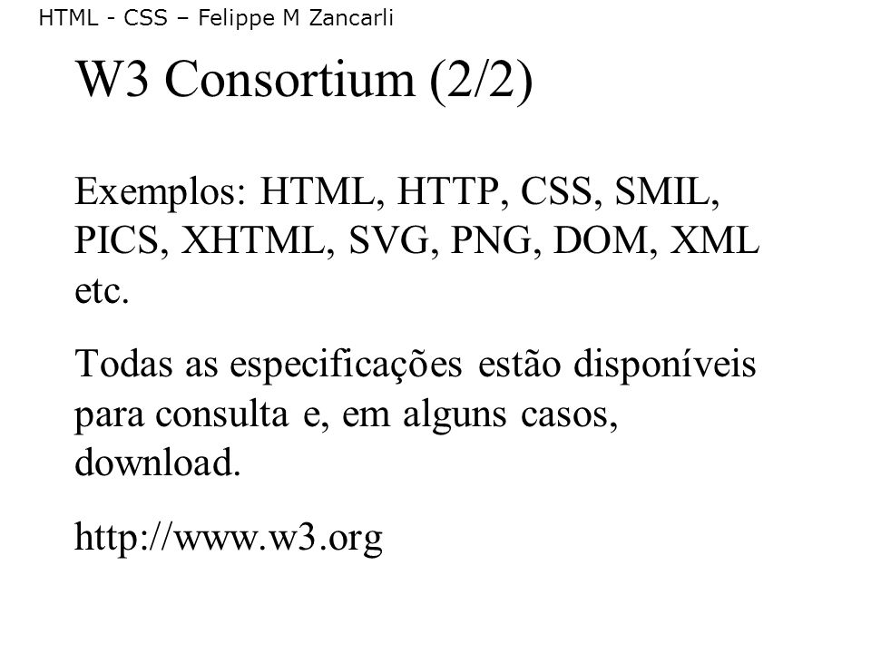W3 Consortium (2/2) Exemplos: HTML, HTTP, CSS, SMIL, PICS, XHTML, SVG, PNG, DOM, XML etc.