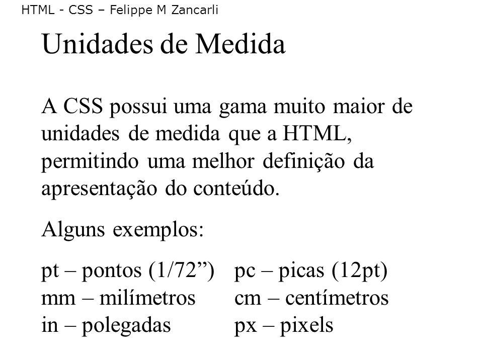 Unidades de Medida A CSS possui uma gama muito maior de unidades de medida que a HTML, permitindo uma melhor definição da apresentação do conteúdo.