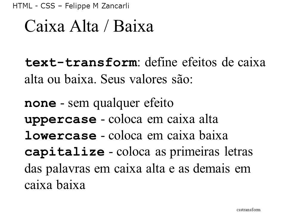 Caixa Alta / Baixa text-transform: define efeitos de caixa alta ou baixa. Seus valores são: none - sem qualquer efeito.