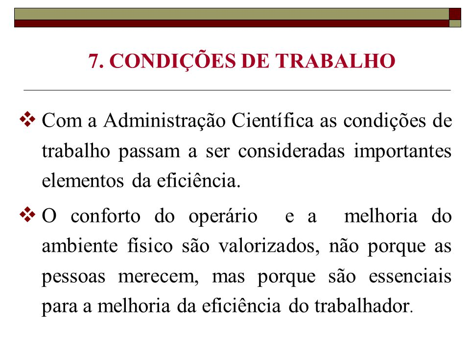 7. CONDIÇÕES DE TRABALHO Com a Administração Científica as condições de trabalho passam a ser consideradas importantes elementos da eficiência.