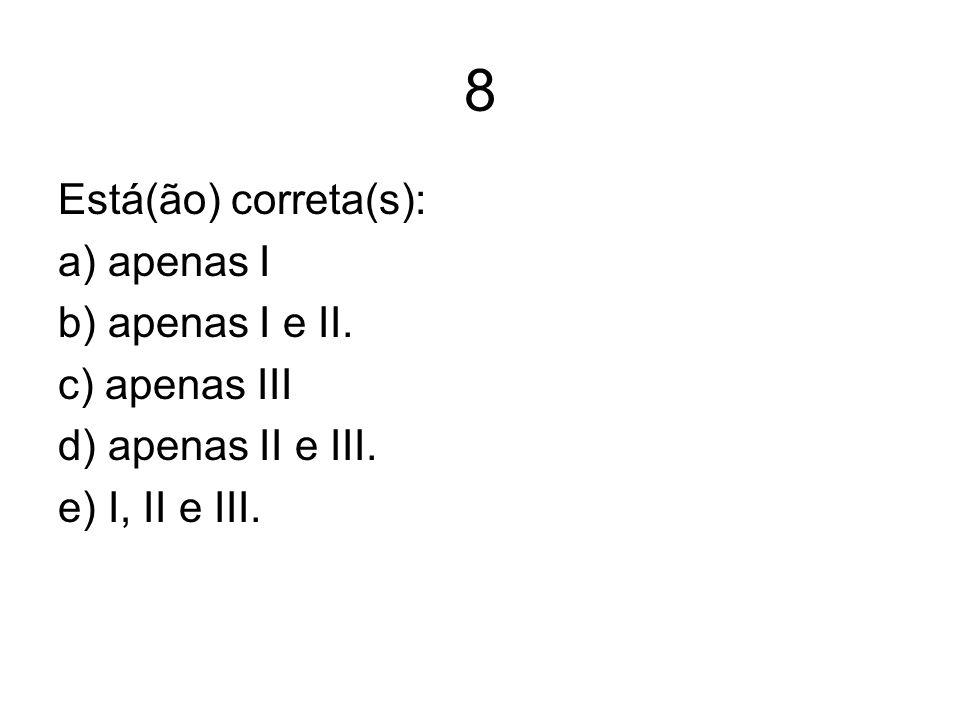 8 Está(ão) correta(s): a) apenas I b) apenas I e II. c) apenas III