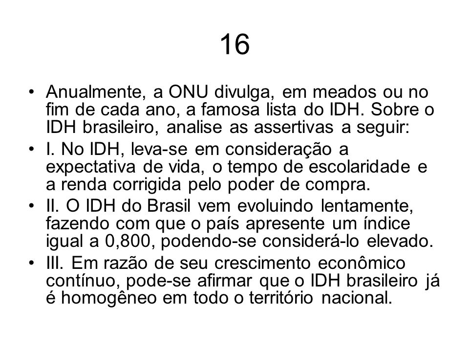 16 Anualmente, a ONU divulga, em meados ou no fim de cada ano, a famosa lista do IDH. Sobre o IDH brasileiro, analise as assertivas a seguir: