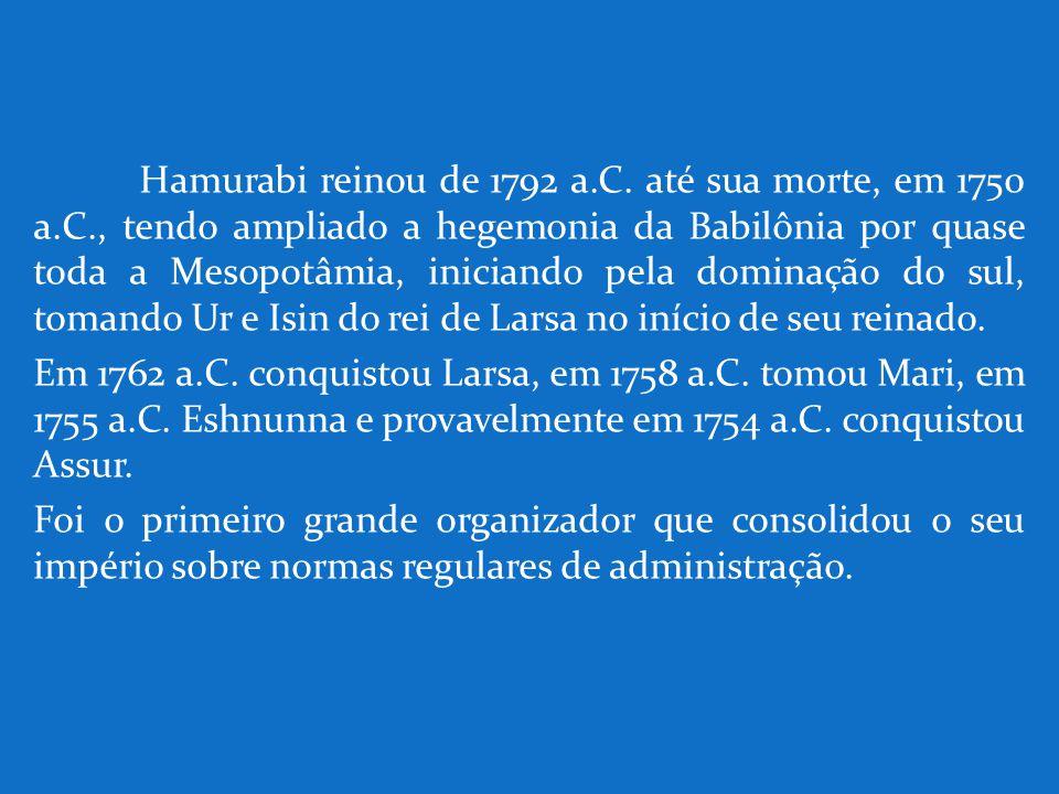 Hamurabi reinou de 1792 a. C. até sua morte, em 1750 a. C