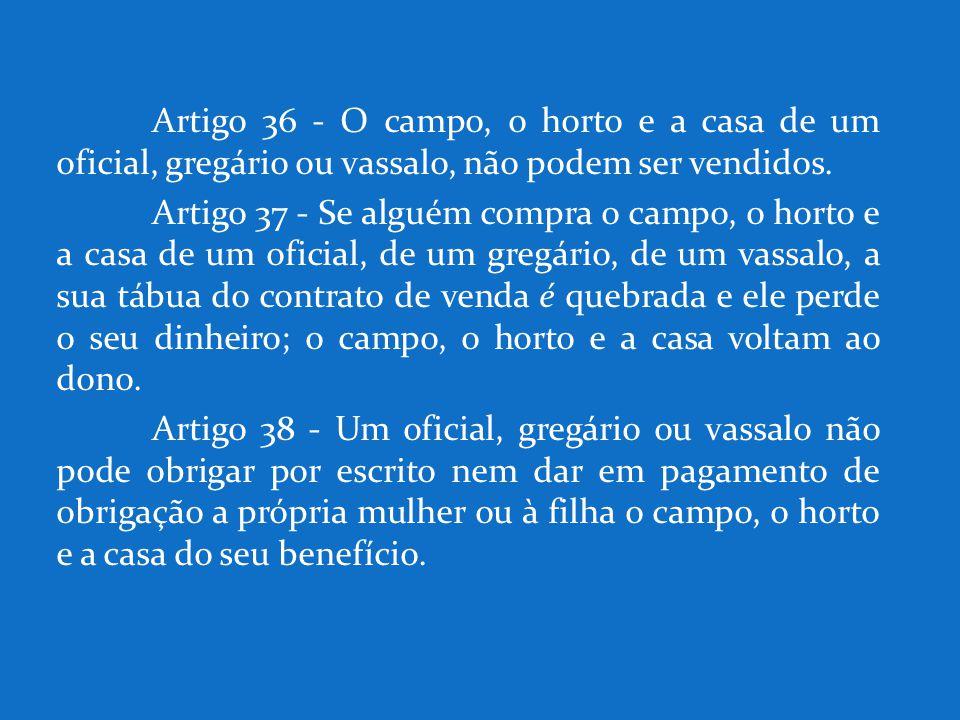 Artigo 36 - O campo, o horto e a casa de um oficial, gregário ou vassalo, não podem ser vendidos.