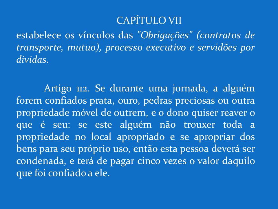 CAPÍTULO VII estabelece os vínculos das Obrigações (contratos de transporte, mutuo), processo executivo e servidões por dividas.
