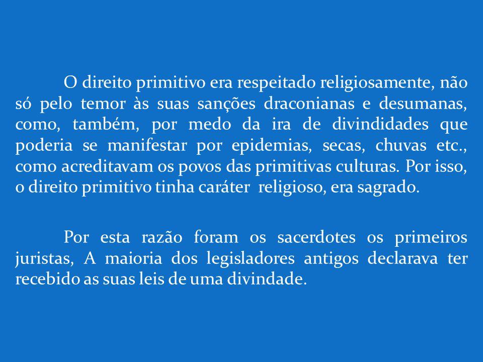 O direito primitivo era respeitado religiosamente, não só pelo temor às suas sanções draconianas e desumanas, como, também, por medo da ira de divindidades que poderia se manifestar por epidemias, secas, chuvas etc., como acreditavam os povos das primitivas culturas. Por isso, o direito primitivo tinha caráter religioso, era sagrado.