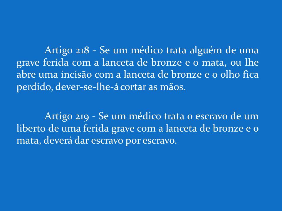 Artigo 218 - Se um médico trata alguém de uma grave ferida com a lanceta de bronze e o mata, ou lhe abre uma incisão com a lanceta de bronze e o olho fica perdido, dever-se-lhe-á cortar as mãos.