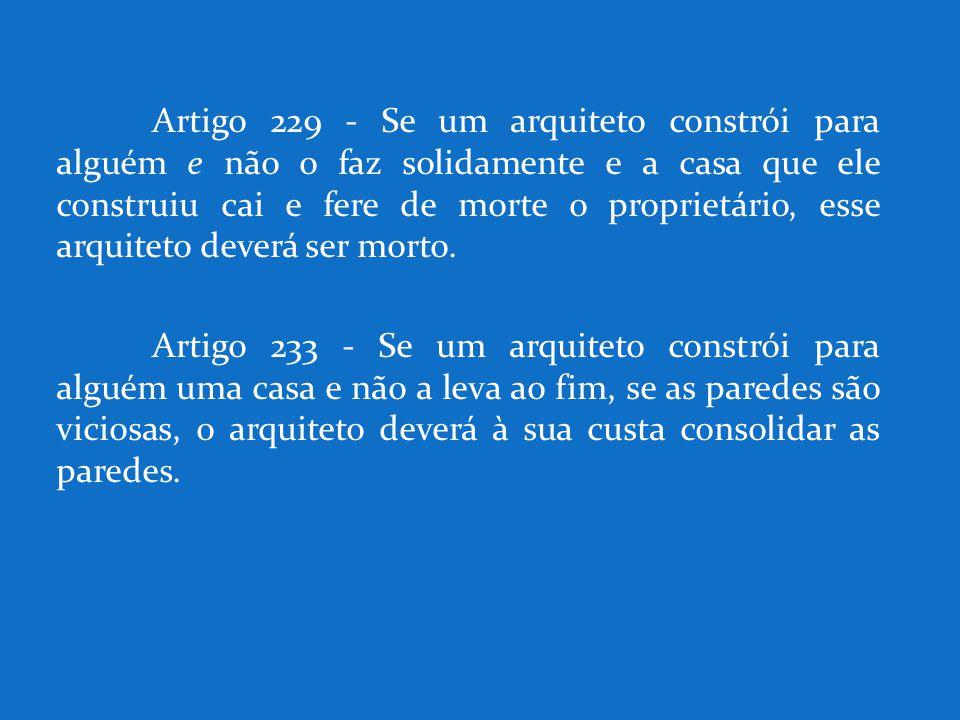 Artigo 229 - Se um arquiteto constrói para alguém e não o faz solidamente e a casa que ele construiu cai e fere de morte o proprietário, esse arquiteto deverá ser morto.