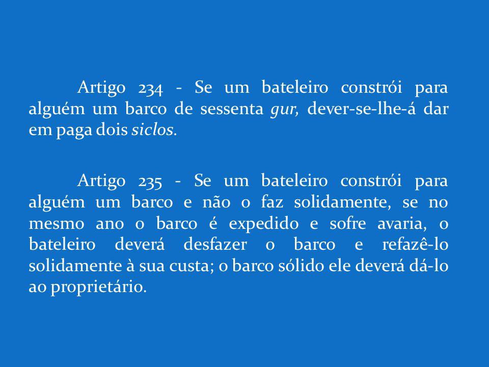 Artigo 234 - Se um bateleiro constrói para alguém um barco de sessenta gur, dever-se-lhe-á dar em paga dois siclos.