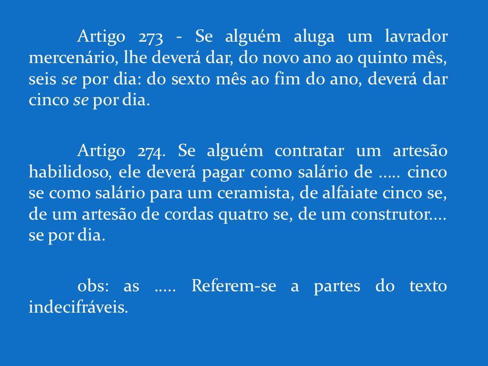 Artigo 273 - Se alguém aluga um lavrador mercenário, lhe deverá dar, do novo ano ao quinto mês, seis se por dia: do sexto mês ao fim do ano, deverá dar cinco se por dia.