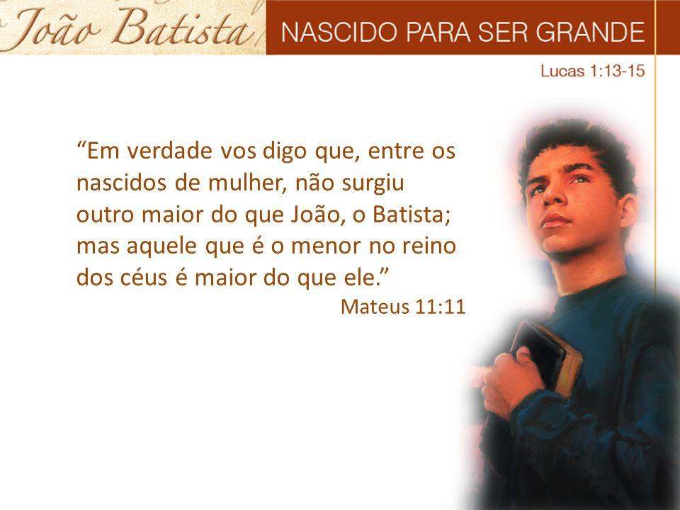 Em verdade vos digo que, entre os nascidos de mulher, não surgiu outro maior do que João, o Batista; mas aquele que é o menor no reino dos céus é maior do que ele.