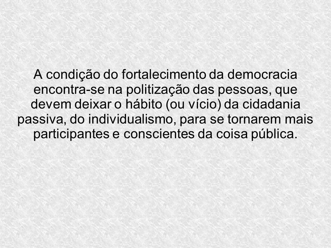 A condição do fortalecimento da democracia encontra-se na politização das pessoas, que devem deixar o hábito (ou vício) da cidadania passiva, do individualismo, para se tornarem mais participantes e conscientes da coisa pública.