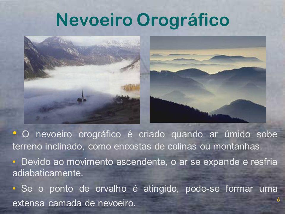 Nevoeiro Orográfico O nevoeiro orográfico é criado quando ar úmido sobe terreno inclinado, como encostas de colinas ou montanhas.