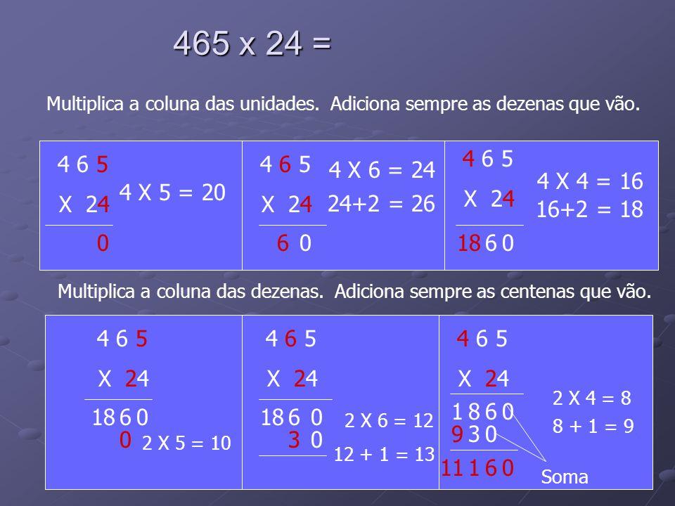 465 x 24 = Multiplica a coluna das unidades. Adiciona sempre as dezenas que vão. 4 6 5. X 24. 4 6 5.