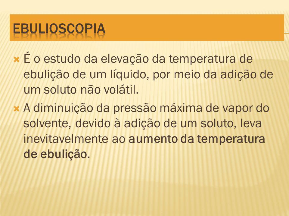 EBULIOSCOPIA É o estudo da elevação da temperatura de ebulição de um líquido, por meio da adição de um soluto não volátil.