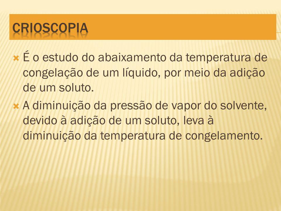 CRIOSCOPIA É o estudo do abaixamento da temperatura de congelação de um líquido, por meio da adição de um soluto.