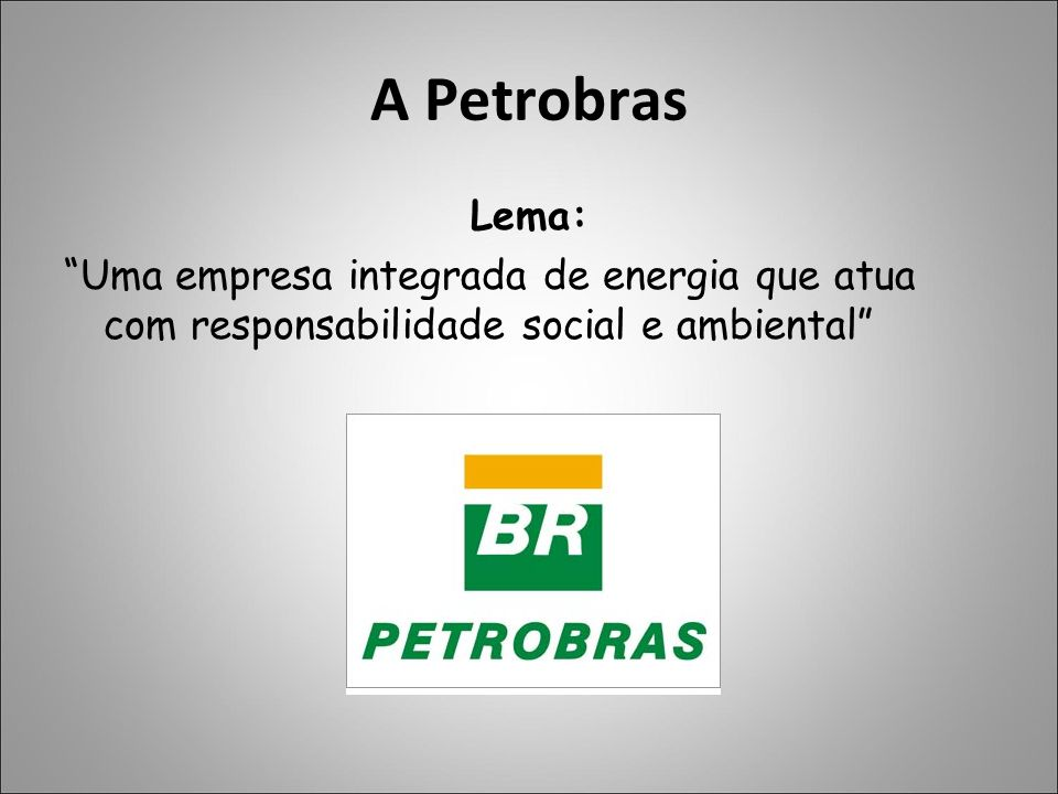 A Petrobras Lema: Uma empresa integrada de energia que atua com responsabilidade social e ambiental