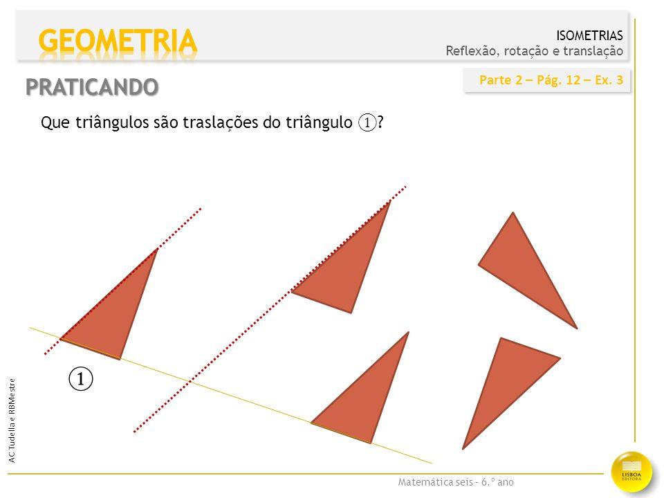 GEOMETRIA PRATICANDO ① Que triângulos são traslações do triângulo ①