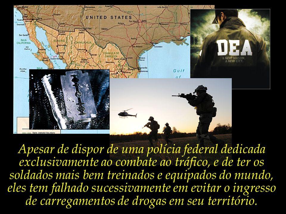 Apesar de dispor de uma polícia federal dedicada exclusivamente ao combate ao tráfico, e de ter os soldados mais bem treinados e equipados do mundo, eles tem falhado sucessivamente em evitar o ingresso de carregamentos de drogas em seu território.