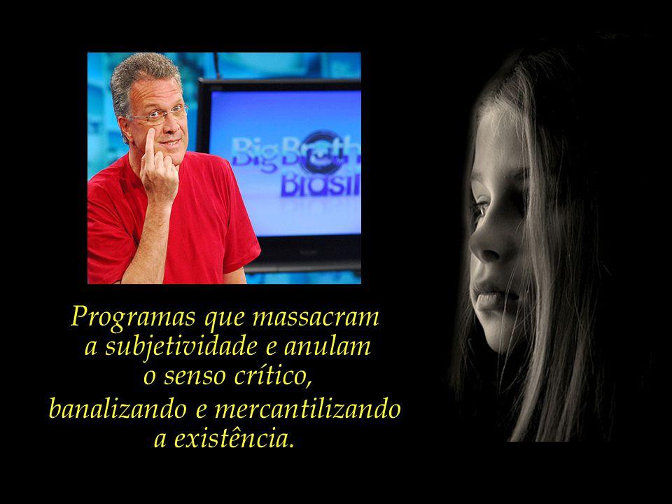 Programas que massacram a subjetividade e anulam o senso crítico,