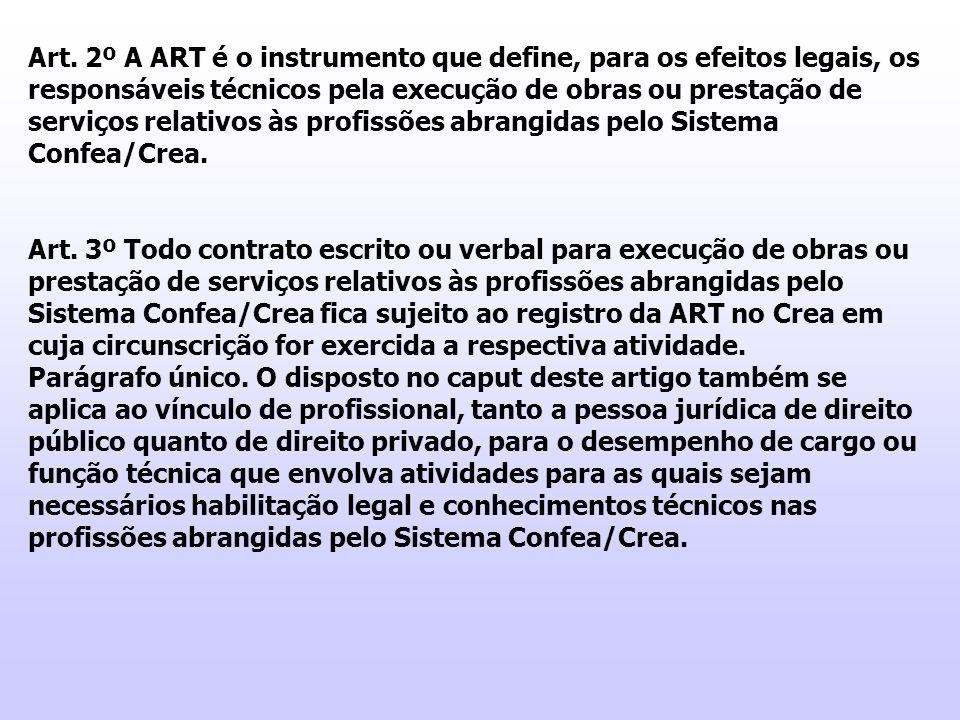 Art. 2º A ART é o instrumento que define, para os efeitos legais, os responsáveis técnicos pela execução de obras ou prestação de serviços relativos às profissões abrangidas pelo Sistema Confea/Crea.