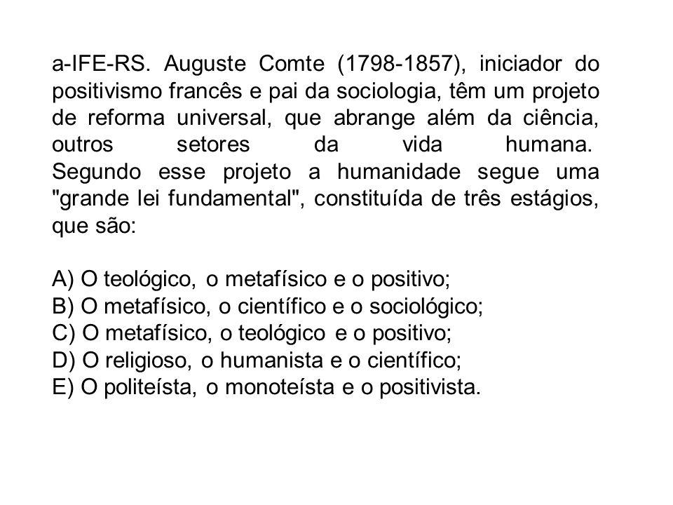 a-IFE-RS. Auguste Comte (1798-1857), iniciador do positivismo francês e pai da sociologia, têm um projeto de reforma universal, que abrange além da ciência, outros setores da vida humana. Segundo esse projeto a humanidade segue uma grande lei fundamental , constituída de três estágios, que são: