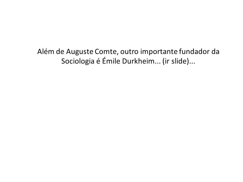 Além de Auguste Comte, outro importante fundador da Sociologia é Émile Durkheim... (ir slide)...