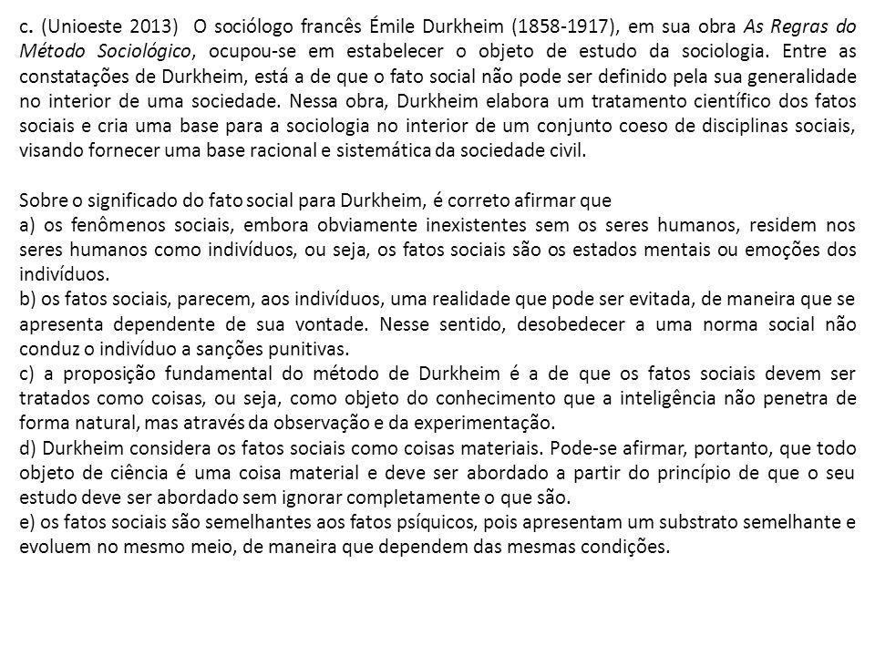 c. (Unioeste 2013) O sociólogo francês Émile Durkheim (1858-1917), em sua obra As Regras do Método Sociológico, ocupou-se em estabelecer o objeto de estudo da sociologia. Entre as constatações de Durkheim, está a de que o fato social não pode ser definido pela sua generalidade no interior de uma sociedade. Nessa obra, Durkheim elabora um tratamento científico dos fatos sociais e cria uma base para a sociologia no interior de um conjunto coeso de disciplinas sociais, visando fornecer uma base racional e sistemática da sociedade civil.