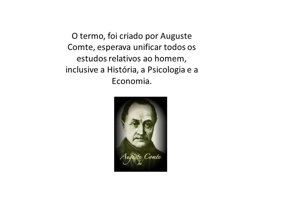 O termo, foi criado por Auguste Comte, esperava unificar todos os estudos relativos ao homem, inclusive a História, a Psicologia e a Economia.