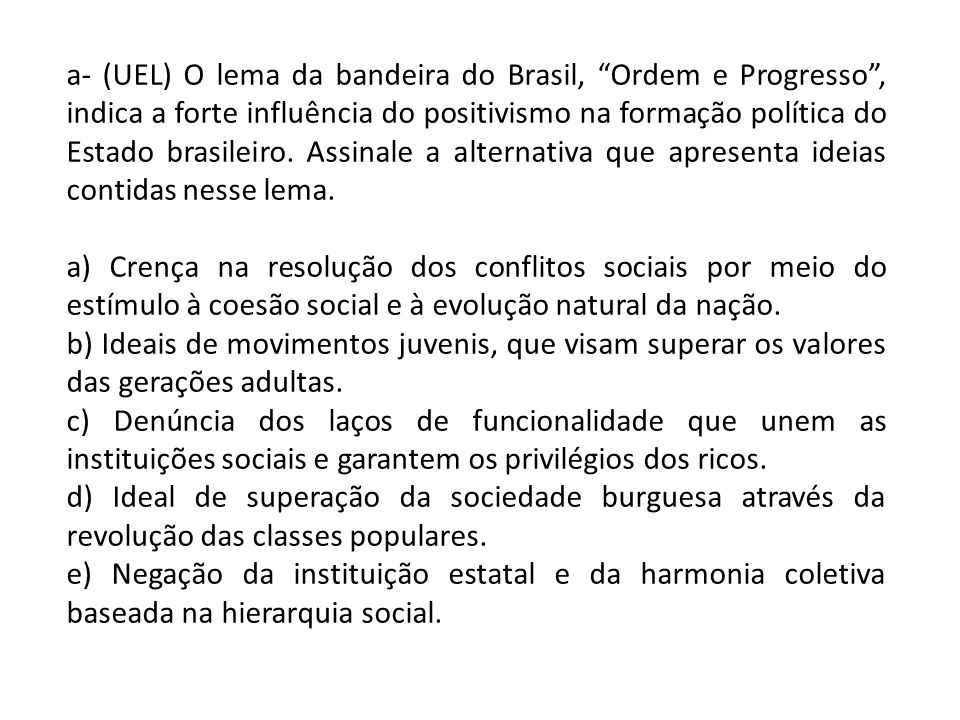 a- (UEL) O lema da bandeira do Brasil, Ordem e Progresso , indica a forte influência do positivismo na formação política do Estado brasileiro. Assinale a alternativa que apresenta ideias contidas nesse lema.