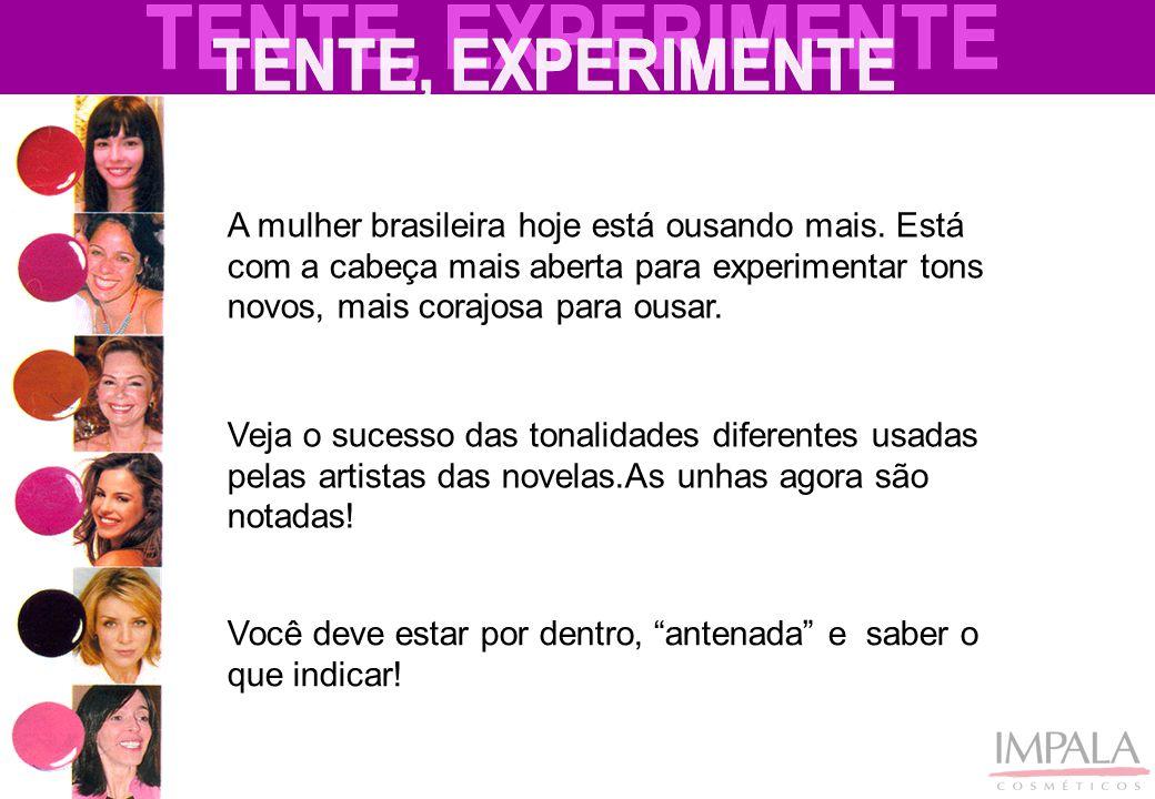 TENTE, EXPERIMENTE A mulher brasileira hoje está ousando mais. Está com a cabeça mais aberta para experimentar tons novos, mais corajosa para ousar.